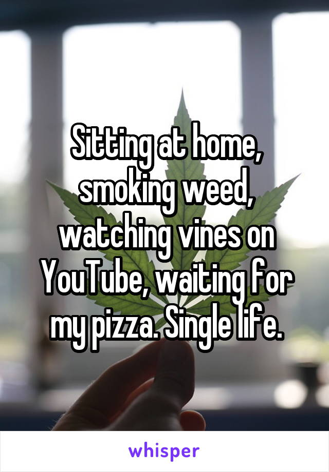 Sitting at home, smoking weed, watching vines on YouTube, waiting for my pizza. Single life.