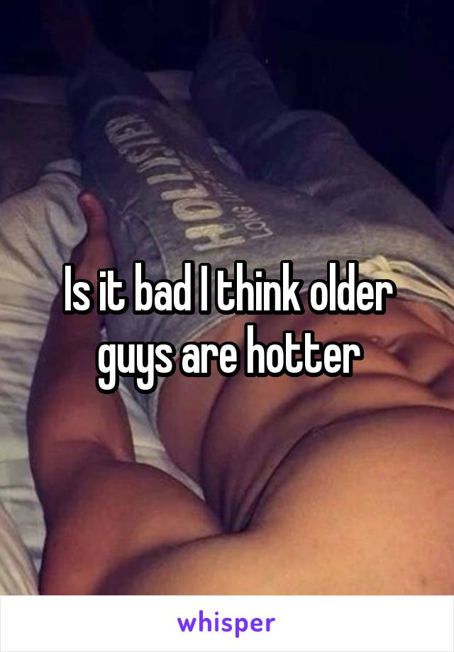 Is it bad I think older guys are hotter