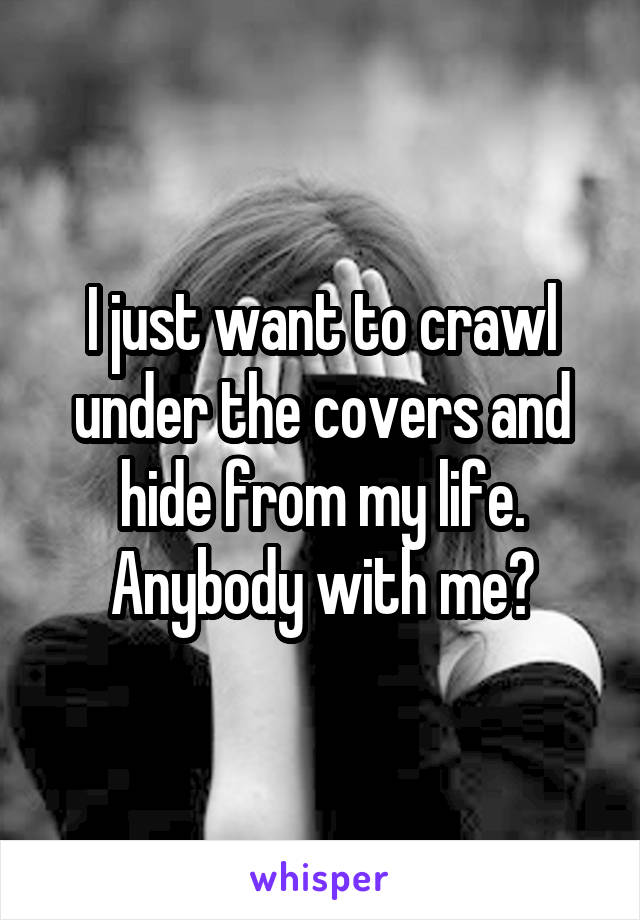 I just want to crawl under the covers and hide from my life. Anybody with me?