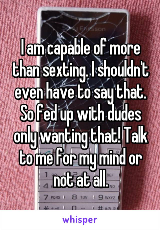 I am capable of more than sexting. I shouldn't even have to say that. So fed up with dudes only wanting that! Talk to me for my mind or not at all.