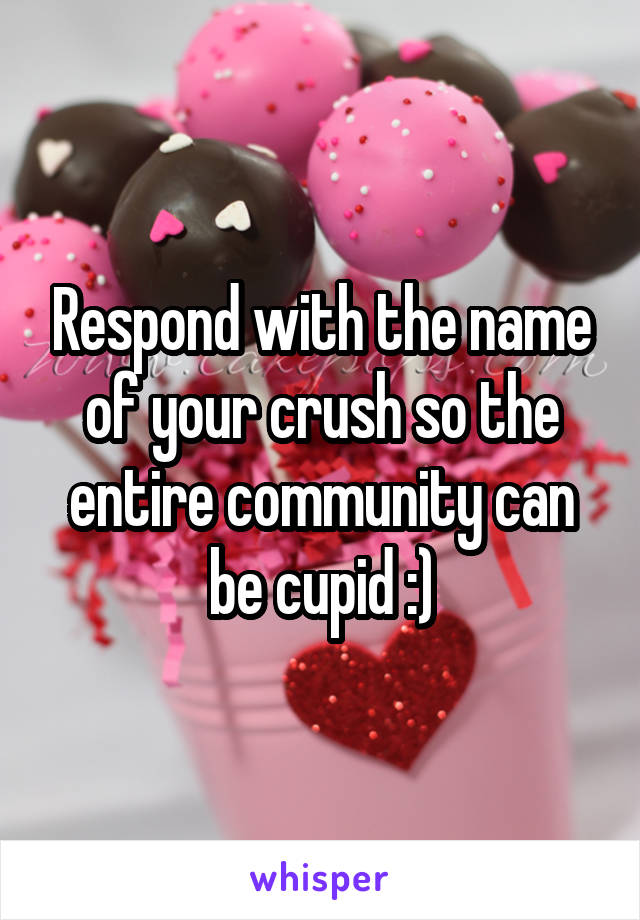 Respond with the name of your crush so the entire community can be cupid :)