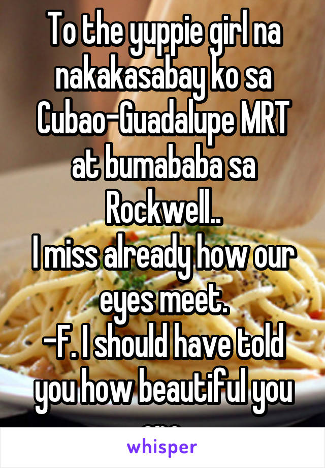 To the yuppie girl na nakakasabay ko sa Cubao-Guadalupe MRT at bumababa sa Rockwell.. I miss already how our eyes meet. -F. I should have told you how beautiful you are.
