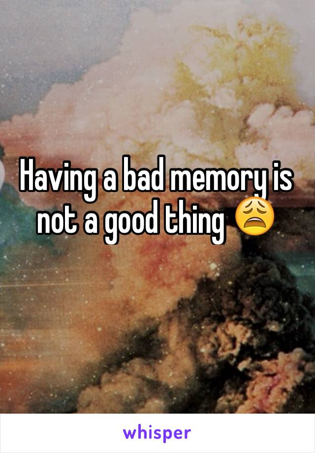 Having a bad memory is not a good thing 😩