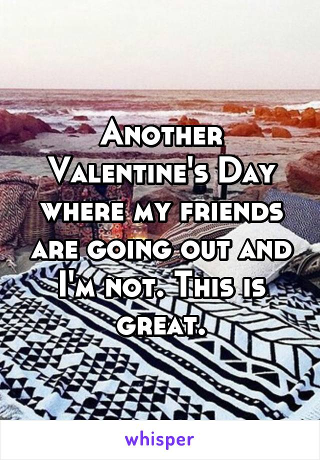 Another Valentine's Day where my friends are going out and I'm not. This is great.