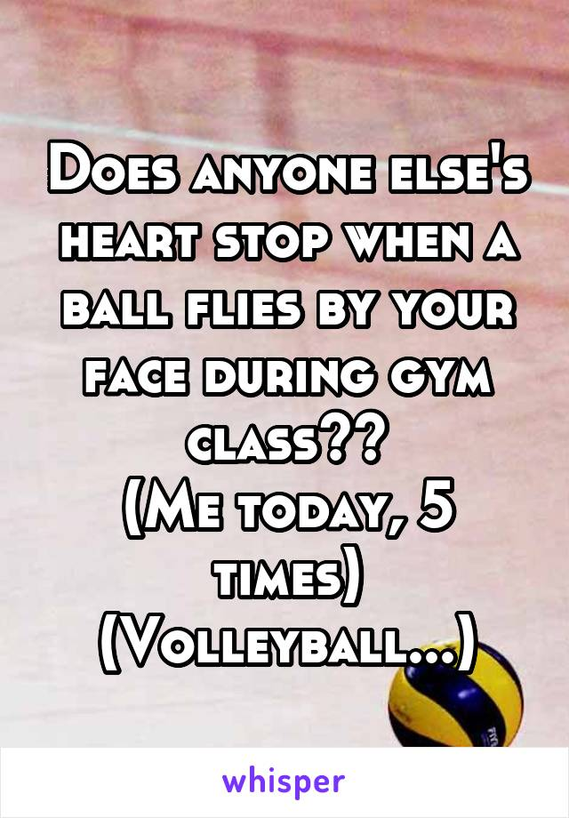 Does anyone else's heart stop when a ball flies by your face during gym class?? (Me today, 5 times) (Volleyball...)