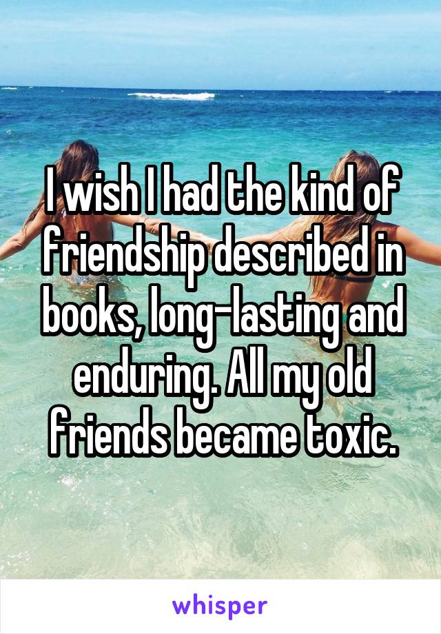 I wish I had the kind of friendship described in books, long-lasting and enduring. All my old friends became toxic.