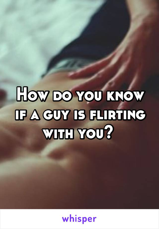 How do you know if a guy is flirting with you?