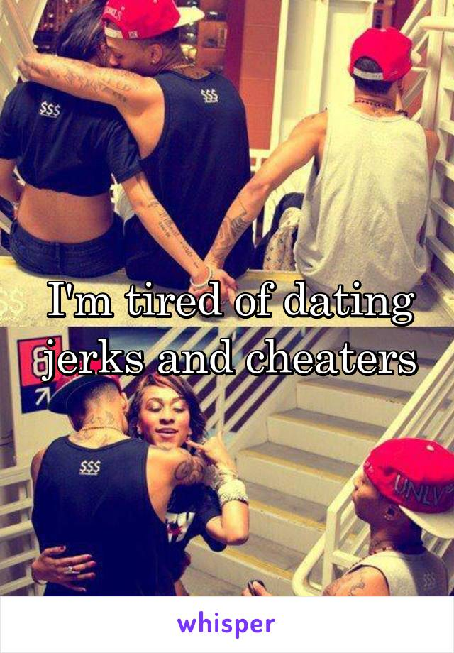 I'm tired of dating jerks and cheaters
