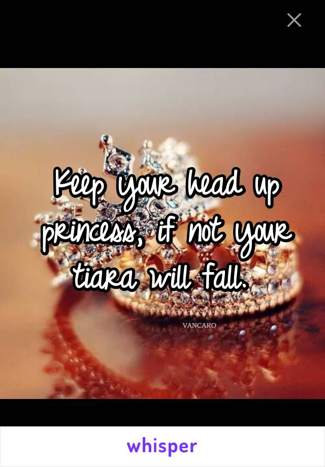 Keep your head up princess, if not your tiara will fall.