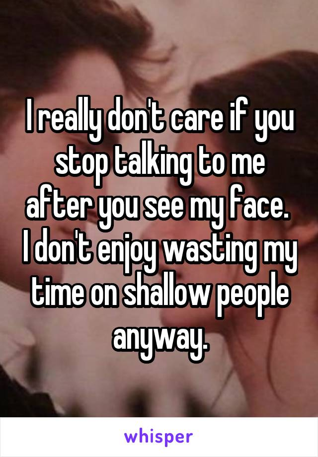 I really don't care if you stop talking to me after you see my face.  I don't enjoy wasting my time on shallow people anyway.