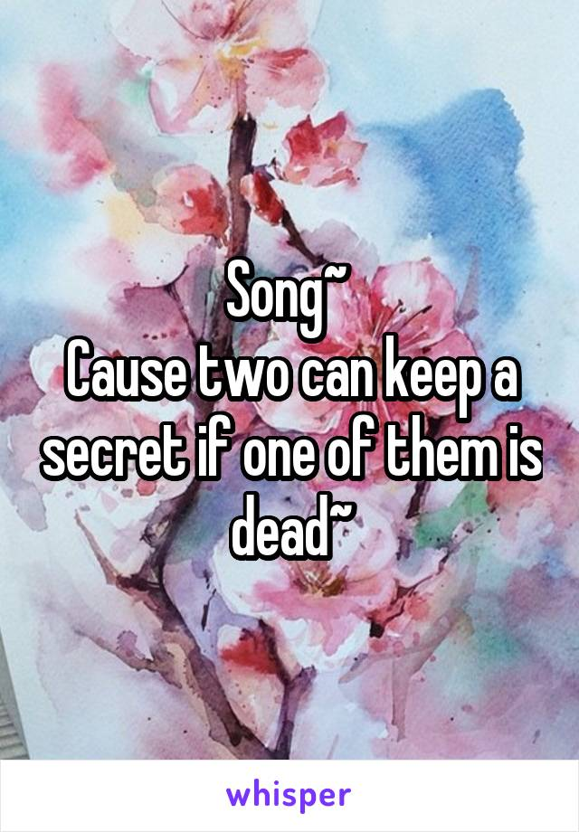Song~  Cause two can keep a secret if one of them is dead~