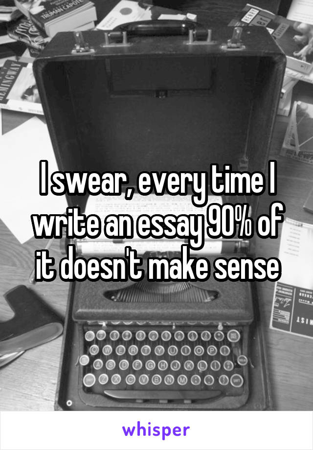 I swear, every time I write an essay 90% of it doesn't make sense
