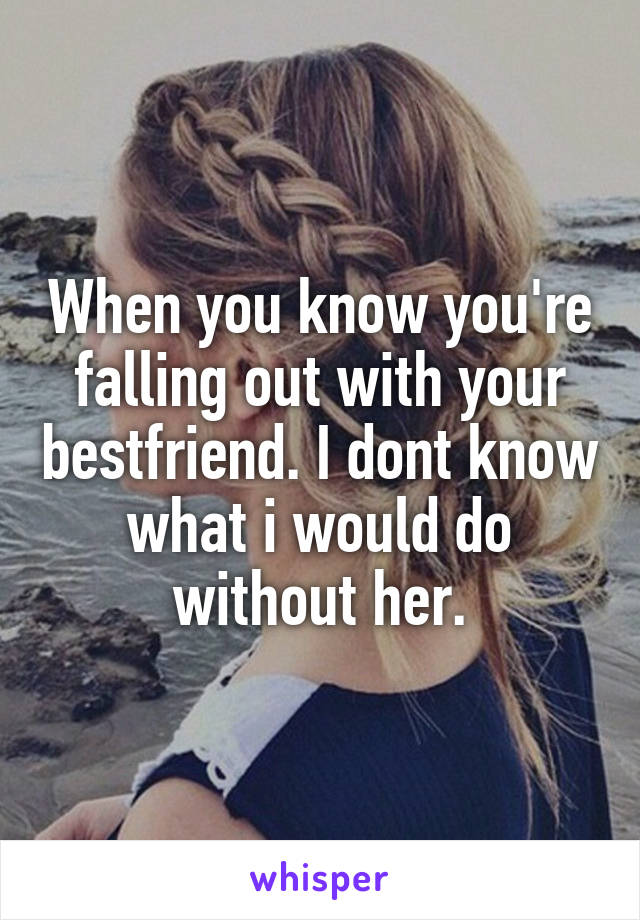 When you know you're falling out with your bestfriend. I dont know what i would do without her.