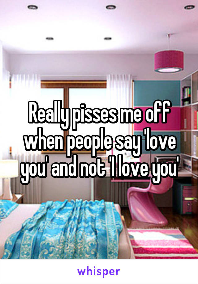 Really pisses me off when people say 'love you' and not 'I love you'