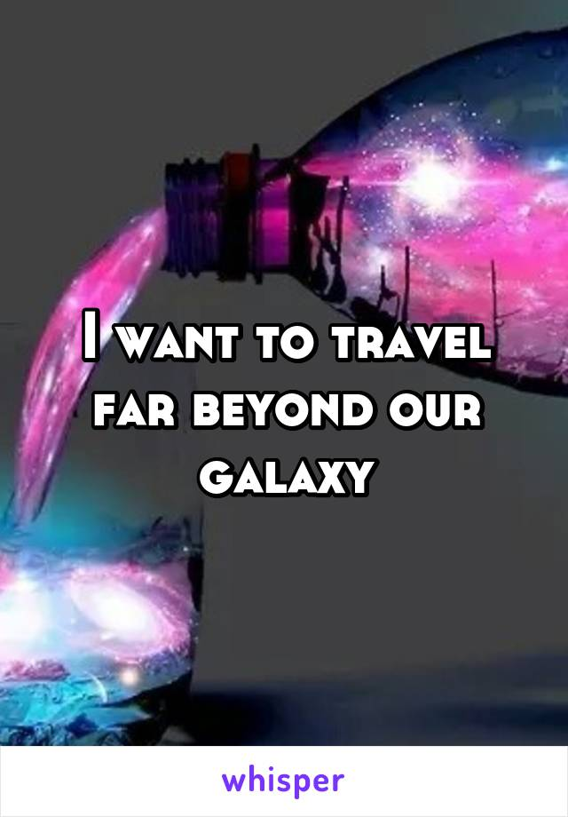 I want to travel far beyond our galaxy