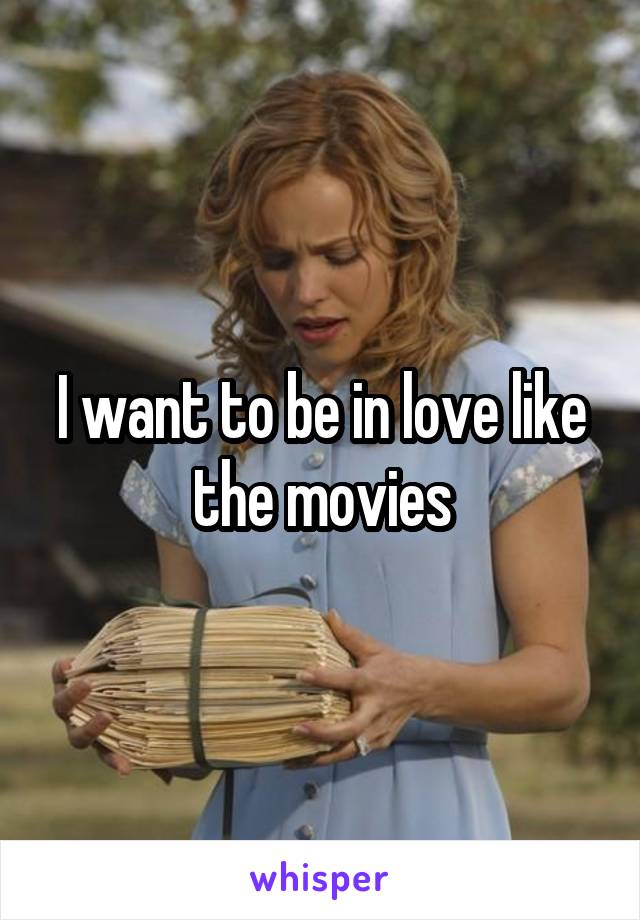 I want to be in love like the movies