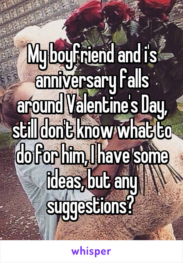 My boyfriend and i's anniversary falls around Valentine's Day, still don't know what to do for him, I have some ideas, but any suggestions?