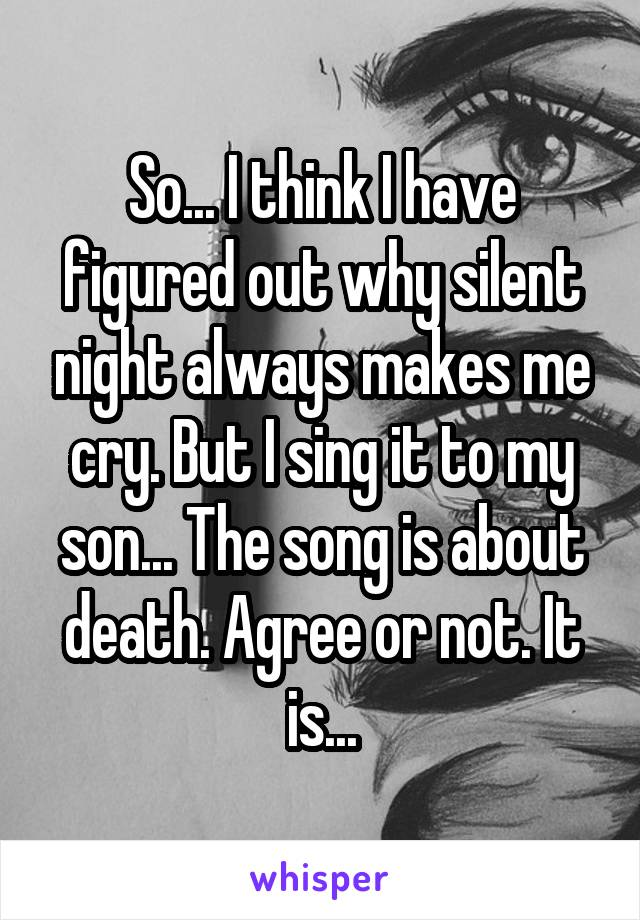 So... I think I have figured out why silent night always makes me cry. But I sing it to my son... The song is about death. Agree or not. It is...