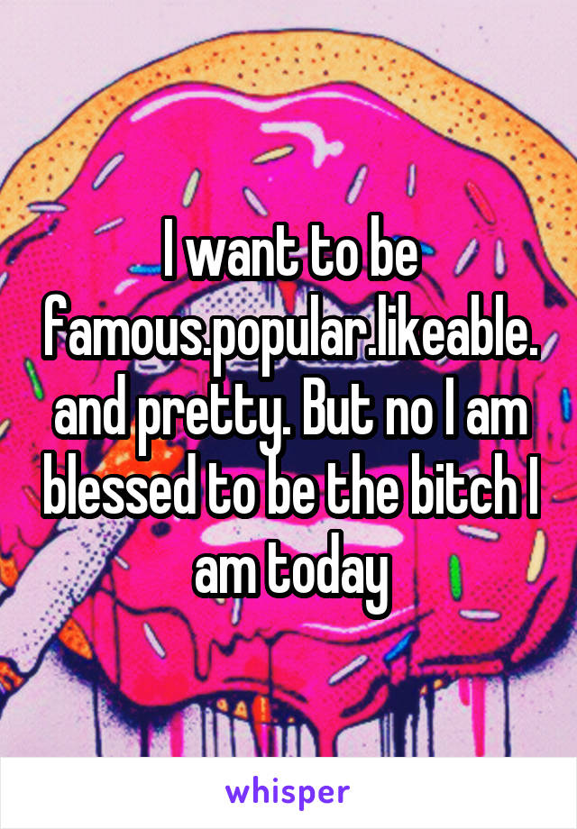 I want to be famous.popular.likeable.and pretty. But no I am blessed to be the bitch I am today