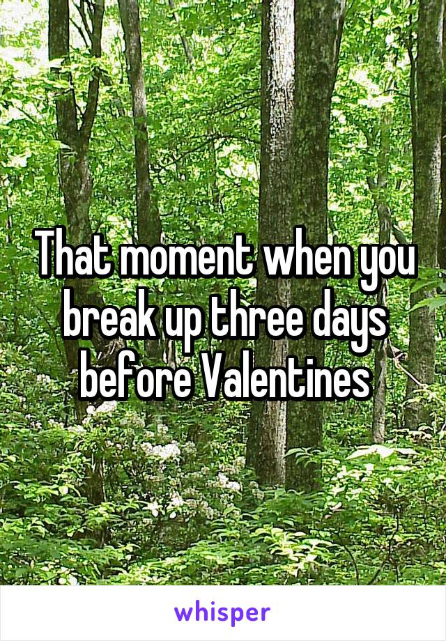 That moment when you break up three days before Valentines