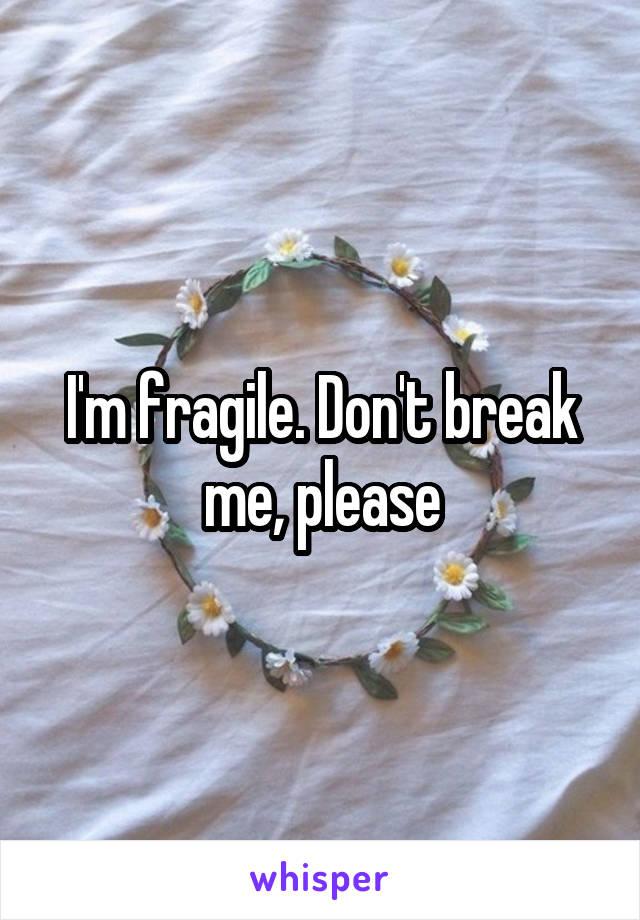 I'm fragile. Don't break me, please
