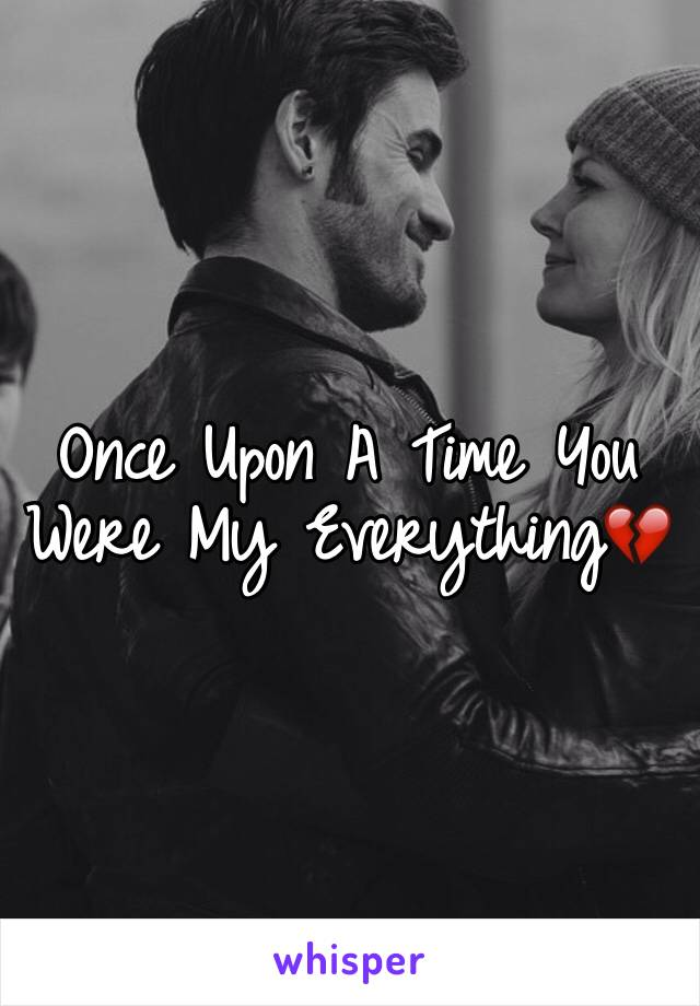 Once Upon A Time You Were My Everything💔