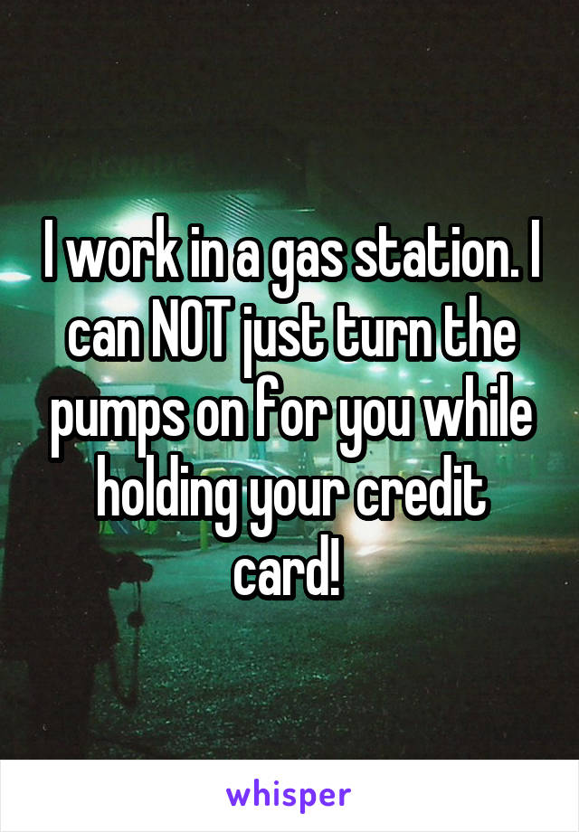 I work in a gas station. I can NOT just turn the pumps on for you while holding your credit card!