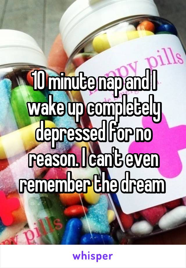 10 minute nap and I wake up completely depressed for no reason. I can't even remember the dream
