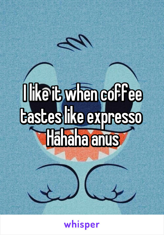 I like it when coffee tastes like expresso  Hahaha anus