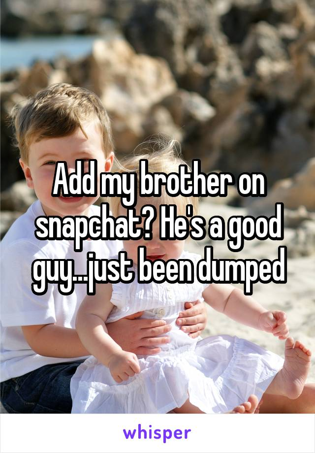 Add my brother on snapchat? He's a good guy...just been dumped