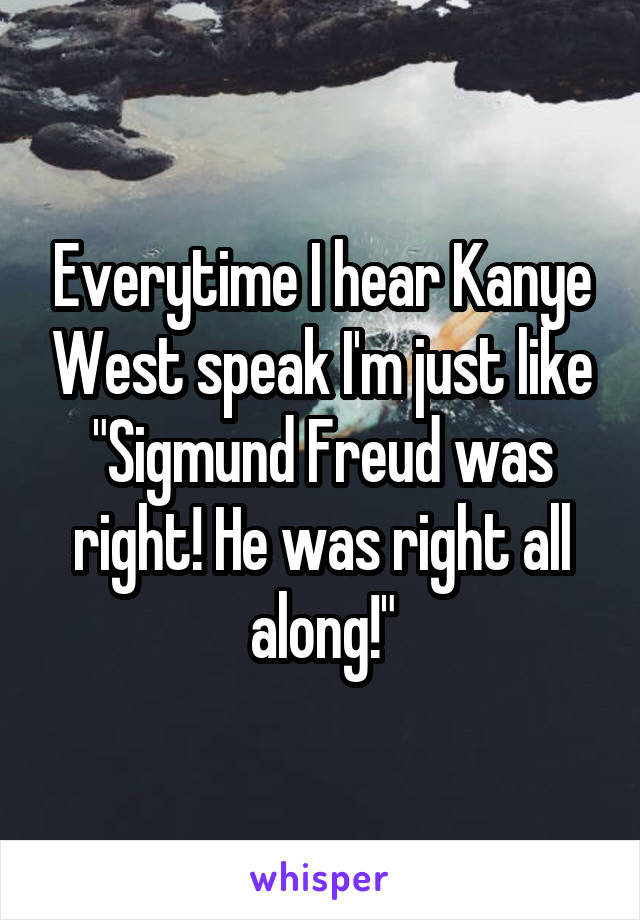"Everytime I hear Kanye West speak I'm just like ""Sigmund Freud was right! He was right all along!"""
