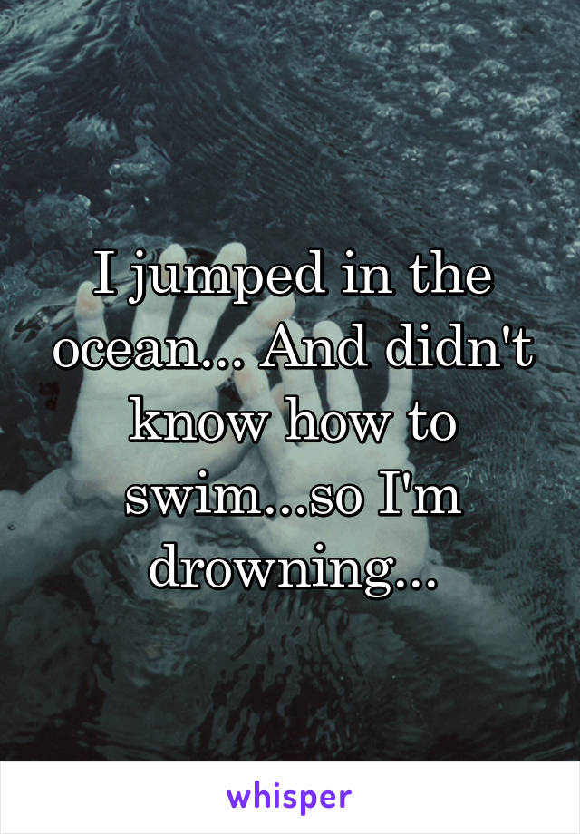I jumped in the ocean... And didn't know how to swim...so I'm drowning...