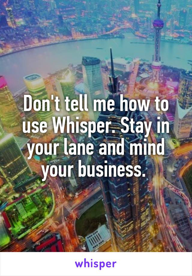 Don't tell me how to use Whisper. Stay in your lane and mind your business.
