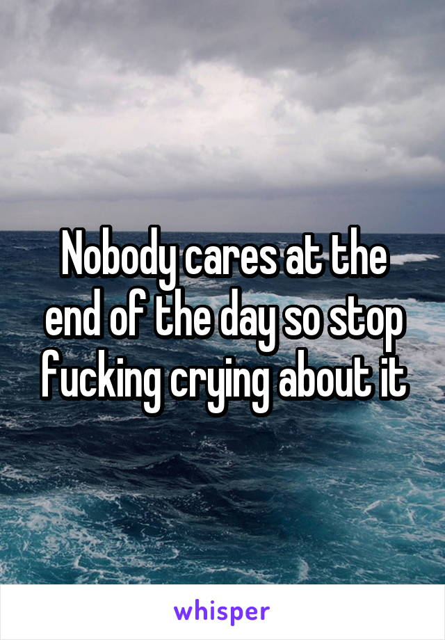 Nobody cares at the end of the day so stop fucking crying about it
