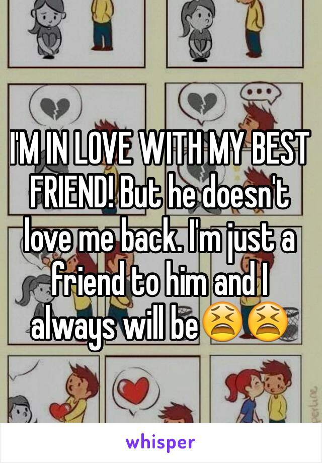I'M IN LOVE WITH MY BEST FRIEND! But he doesn't love me back. I'm just a friend to him and I always will be😫😫