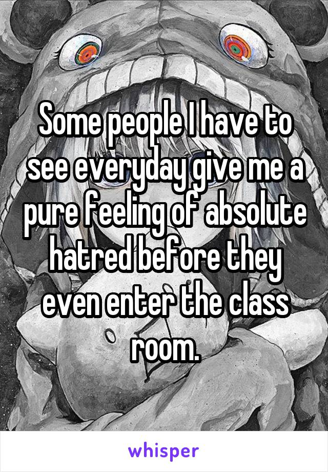 Some people I have to see everyday give me a pure feeling of absolute hatred before they even enter the class room.
