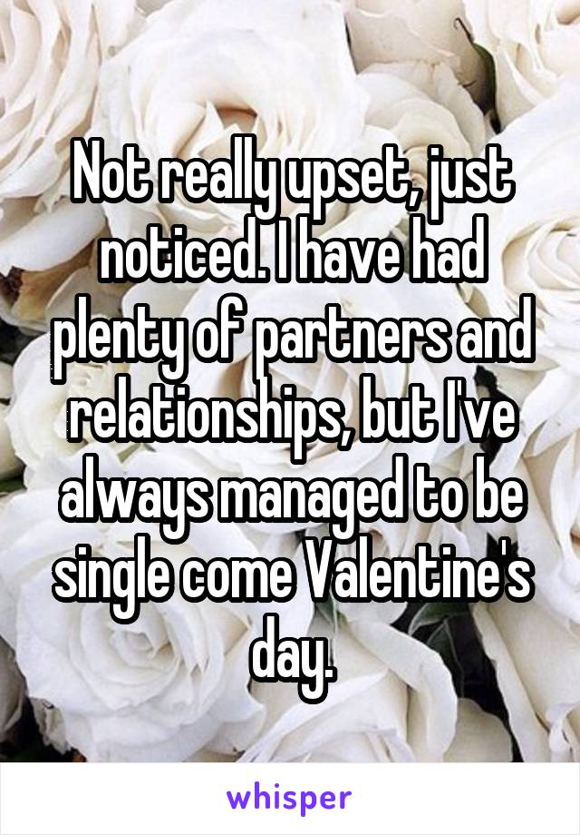 Not really upset, just noticed. I have had plenty of partners and relationships, but I've always managed to be single come Valentine's day.