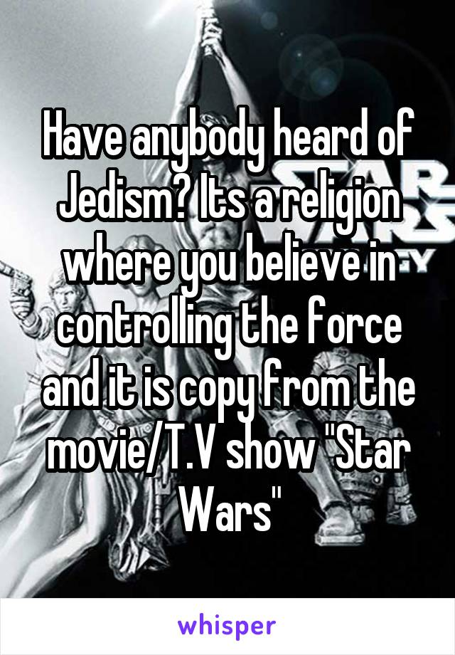 "Have anybody heard of Jedism? Its a religion where you believe in controlling the force and it is copy from the movie/T.V show ""Star Wars"""