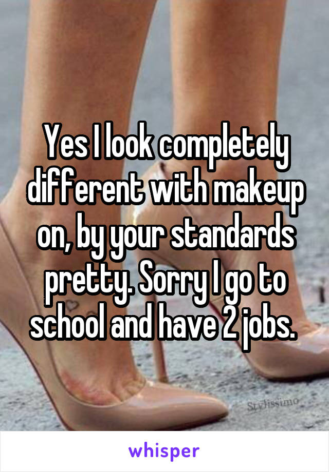 Yes I look completely different with makeup on, by your standards pretty. Sorry I go to school and have 2 jobs.