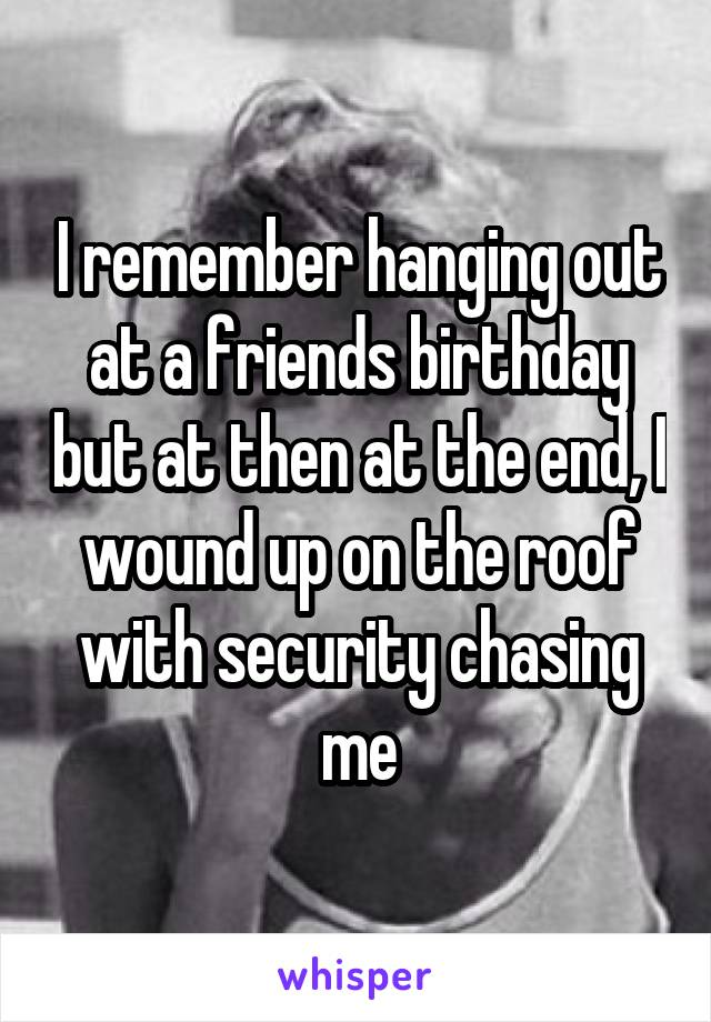 I remember hanging out at a friends birthday but at then at the end, I wound up on the roof with security chasing me
