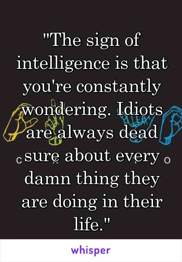 """The sign of intelligence is that you're constantly wondering. Idiots are always dead sure about every damn thing they are doing in their life."""
