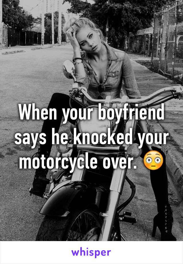 When your boyfriend says he knocked your motorcycle over. 😳