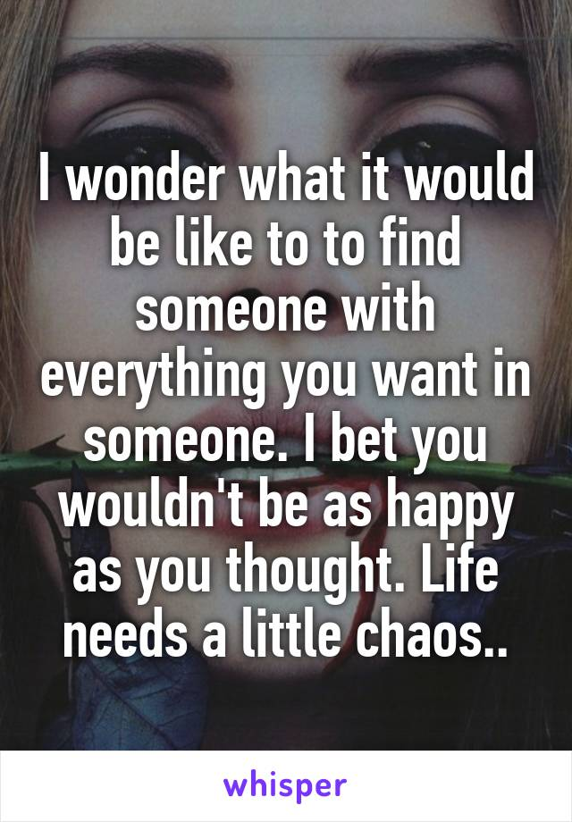 I wonder what it would be like to to find someone with everything you want in someone. I bet you wouldn't be as happy as you thought. Life needs a little chaos..