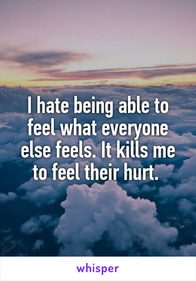 I hate being able to feel what everyone else feels. It kills me to feel their hurt.