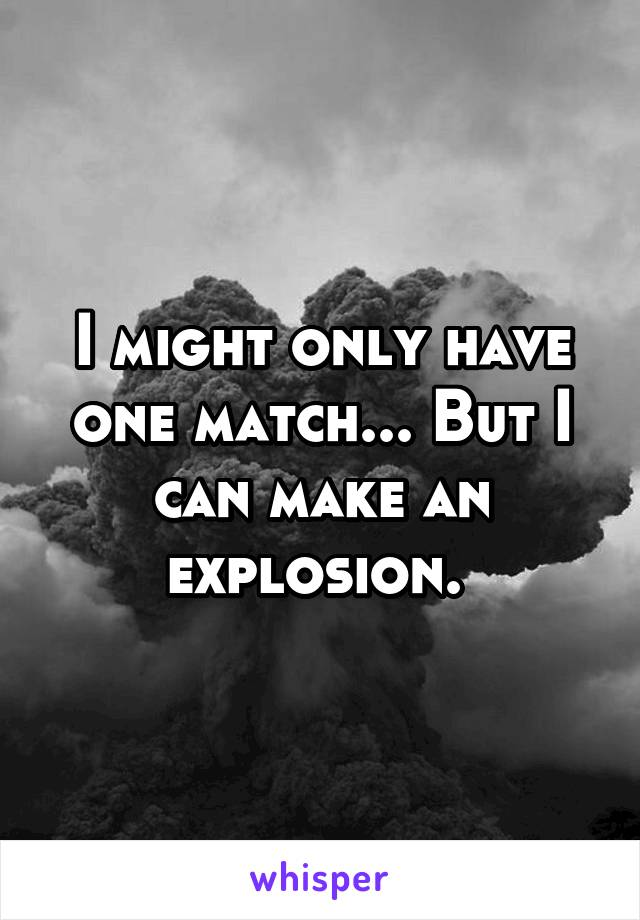 I might only have one match... But I can make an explosion.
