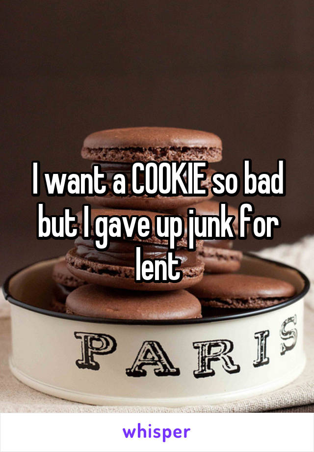I want a COOKIE so bad but I gave up junk for lent