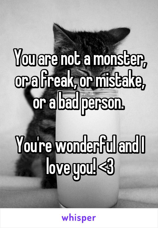 You are not a monster, or a freak, or mistake, or a bad person.   You're wonderful and I love you! <3