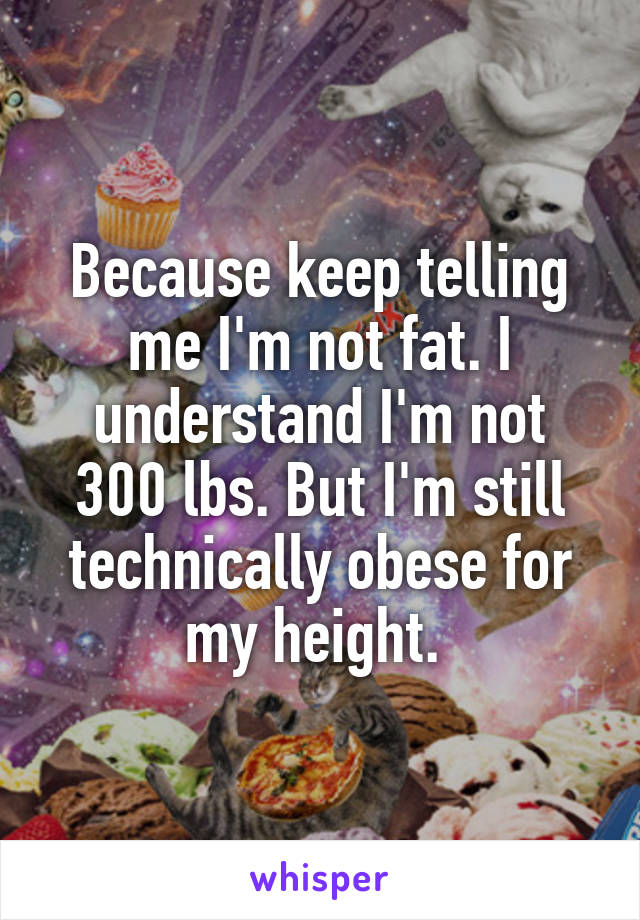 Because keep telling me I'm not fat. I understand I'm not 300 lbs. But I'm still technically obese for my height.