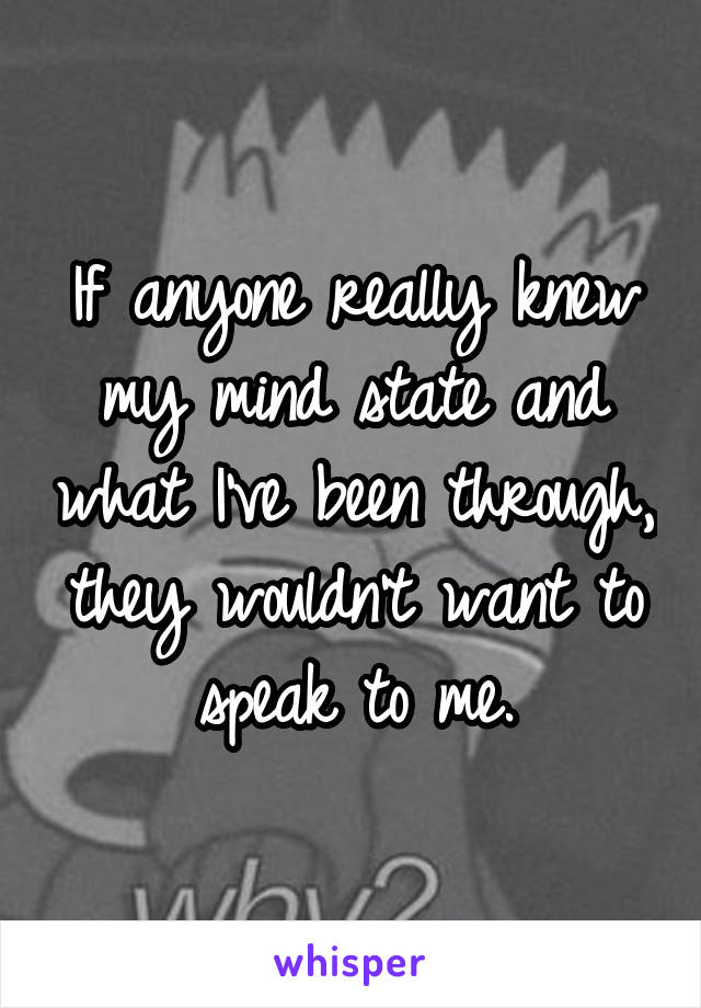 If anyone really knew my mind state and what I've been through, they wouldn't want to speak to me.