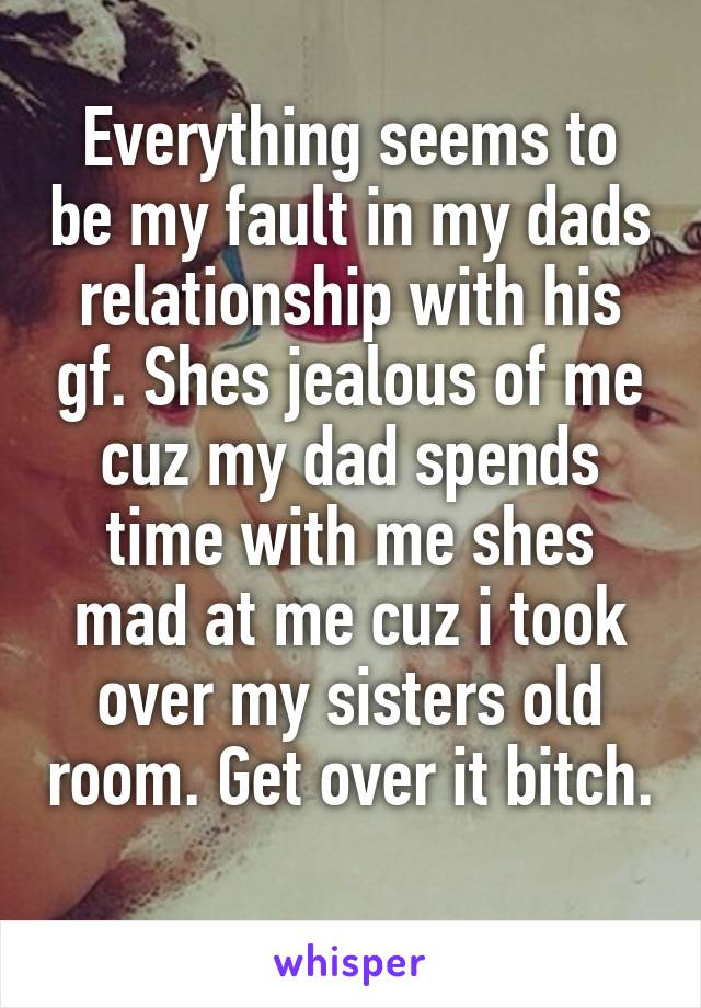 Everything seems to be my fault in my dads relationship with his gf. Shes jealous of me cuz my dad spends time with me shes mad at me cuz i took over my sisters old room. Get over it bitch.